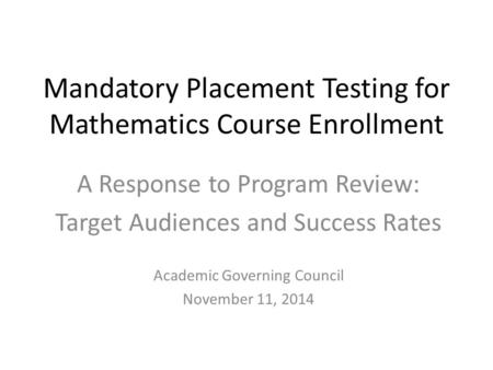 Mandatory Placement Testing for Mathematics Course Enrollment A Response to Program Review: Target Audiences and Success Rates Academic Governing Council.
