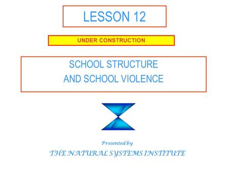 LESSON 12 SCHOOL STRUCTURE AND SCHOOL VIOLENCE UNDER CONSTRUCTION Presented by THE NATURAL SYSTEMS INSTITUTE.
