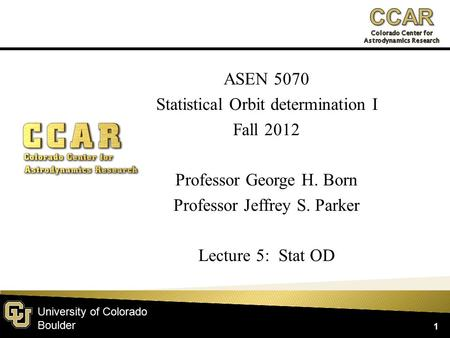 University of Colorado Boulder ASEN 5070 Statistical Orbit determination I Fall 2012 Professor George H. Born Professor Jeffrey S. Parker Lecture 5: Stat.
