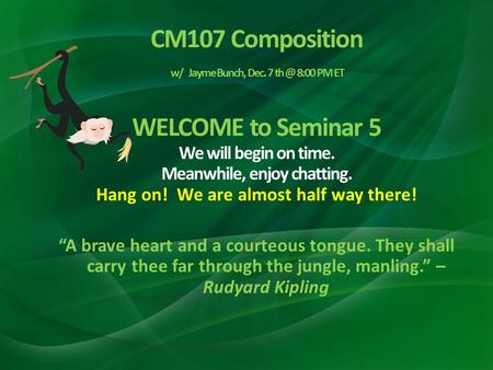 CM107 Composition w/ Jayme Bunch, Dec. 7 8:00 PM ET WELCOME to Seminar 5 We will begin on time. Meanwhile, enjoy chatting. Hang on! We are almost.