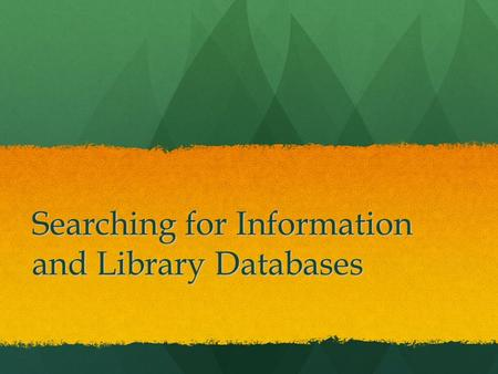 Searching for Information and Library Databases. Knowing… When When Where Where How to find information isn't easy How to find information isn't easy.
