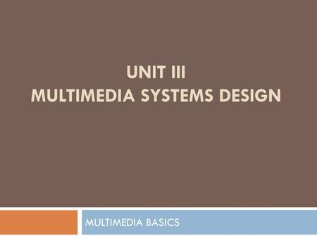 UNIT III MULTIMEDIA SYSTEMS DESIGN MULTIMEDIA BASICS.