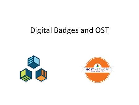 Digital Badges and OST. What is a badge? badges = digital representation of a skill or achievement.