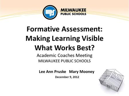 Formative Assessment: Making Learning Visible What Works Best? Academic Coaches Meeting MILWAUKEE PUBLIC SCHOOLS Lee Ann Pruske Mary Mooney December 9,
