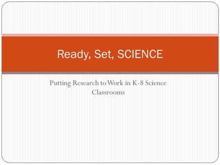 Putting Research to Work in K-8 Science Classrooms Ready, Set, SCIENCE.