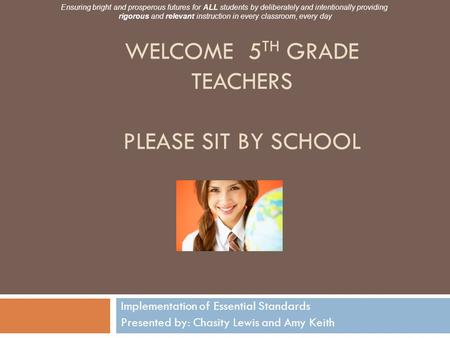 WELCOME 5 TH GRADE TEACHERS PLEASE SIT BY SCHOOL Implementation of Essential Standards Presented by: Chasity Lewis and Amy Keith Ensuring bright and prosperous.
