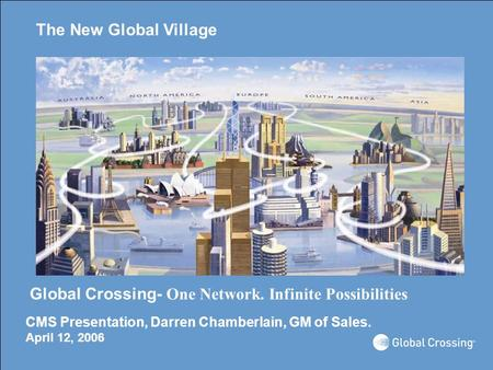 The New Global Village Global Crossing- One Network. Infinite Possibilities CMS Presentation, Darren Chamberlain, GM of Sales. April 12, 2006.