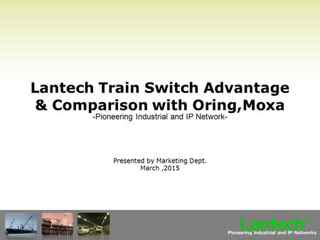 Lantech Pioneering Industrial and IP Networks TM Lantech Train Switch Advantage & Comparison with Oring,Moxa Presented by Marketing Dept. March,2015 -Pioneering.