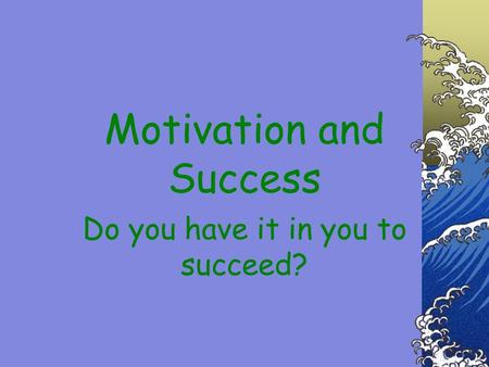 Motivation and Success Do you have it in you to succeed?