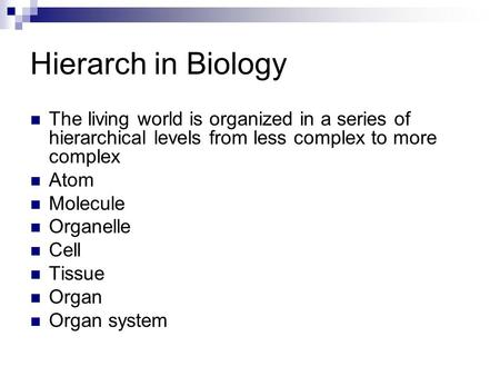 Hierarch in Biology The living world is organized in a series of hierarchical levels from less complex to more complex Atom Molecule Organelle Cell Tissue.