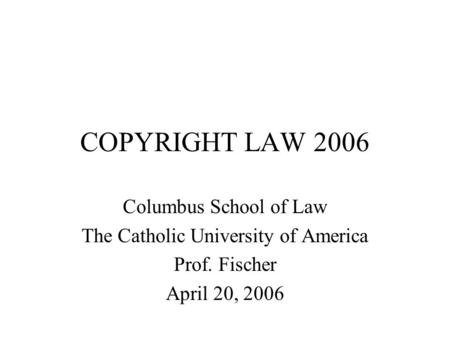 COPYRIGHT LAW 2006 Columbus School of Law The Catholic University of America Prof. Fischer April 20, 2006.