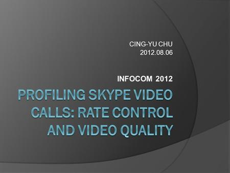 CING-YU CHU 2012.08.06 INFOCOM 2012. Outline  Introduction  Measurement  Measurement Results  Modeling Skype Behaviors  Analysis on TCP-friendly.