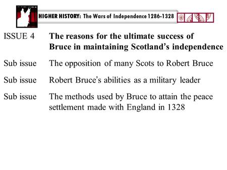 HIGHER HISTORY: The Wars of Independence 1286-1328 ISSUE 4The reasons for the ultimate success of Bruce in maintaining Scotland ' s independence Sub issue.