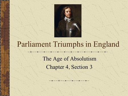 Parliament Triumphs in England The Age of Absolutism Chapter 4, Section 3.