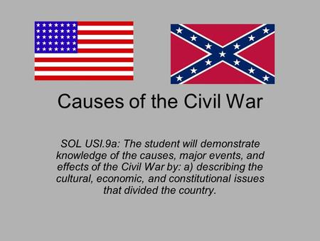 Causes of the Civil War SOL USI.9a: The student will demonstrate knowledge of the causes, major events, and effects of the Civil War by: a) describing.