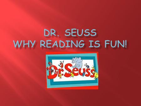  Dr. Seuss was born on March 2, 1904 in springfield, Massachusetts.  His real name was Theodor Seuss Geisel  After World War II He wrote and published.