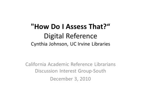"How Do I Assess That?"" Digital Reference Cynthia Johnson, UC Irvine Libraries California Academic Reference Librarians Discussion Interest Group-South."