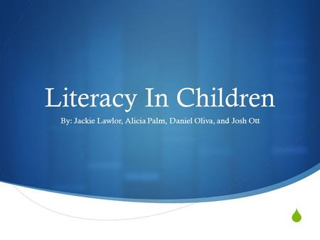  Literacy In Children By: Jackie Lawlor, Alicia Palm, Daniel Oliva, and Josh Ott.