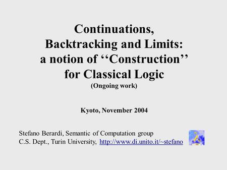 Continuations, Backtracking and Limits: a notion of ''Construction'' for Classical Logic (Ongoing work) Kyoto, November 2004 Stefano Berardi, Semantic.