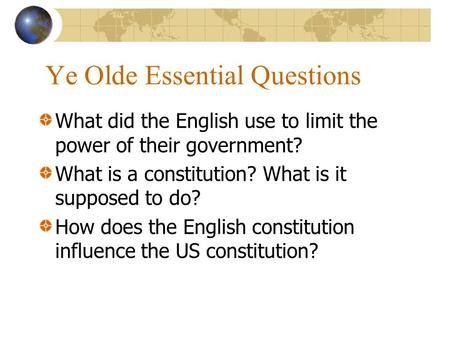 Ye Olde Essential Questions What did the English use to limit the power of their government? What is a constitution? What is it supposed to do? How does.
