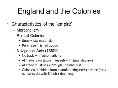 "England and the Colonies Characteristics of the ""empire"" –Mercantilism –Role of Colonies Supply raw materials; Purchase finished goods; –Navigation Acts."