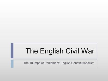 The English Civil War The Triumph of Parliament: English Constitutionalism.