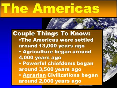 Couple Things To Know: The Americas were settled around 13,000 years ago Agriculture began around 4,000 years ago Powerful chiefdoms began around 3,500.