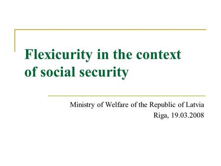 Flexicurity in the context of social security Ministry of Welfare of the Republic of Latvia Riga, 19.03.2008.