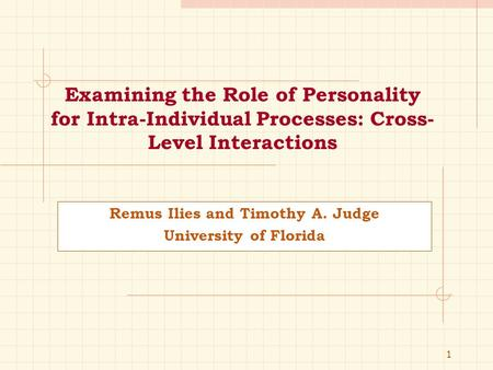 1 Examining the Role of Personality for Intra-Individual Processes: Cross- Level Interactions Remus Ilies and Timothy A. Judge University of Florida.