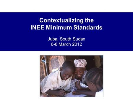Contextualizing the INEE Minimum Standards Juba, South Sudan 6-8 March 2012.