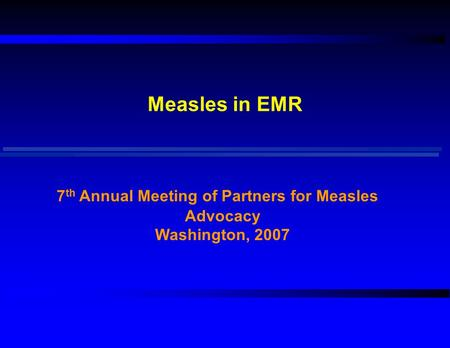 Measles in EMR 7 th Annual Meeting of Partners for Measles Advocacy Washington, 2007.