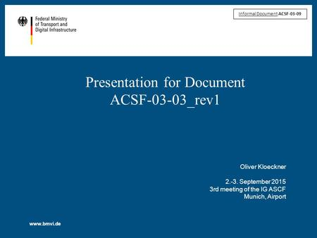 Www.bmvi.de Presentation for Document ACSF-03-03_rev1 Oliver Kloeckner 2.-3. September 2015 3rd meeting of the IG ASCF Munich, Airport Informal Document.