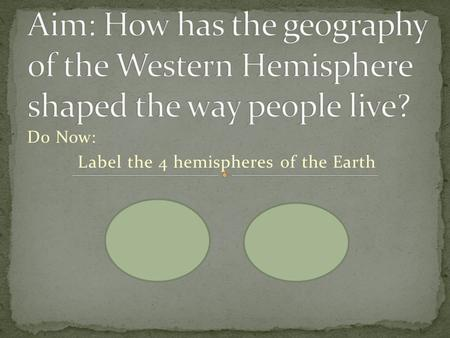 Do Now: Label the 4 hemispheres of the Earth. Western Hemisphere Vocabulary Hemisphere* – Hemi = half; sphere = 3-D circle Physical Map* – a map that.