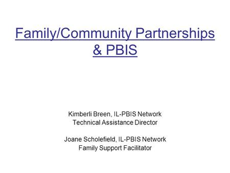 Family/Community Partnerships & PBIS Kimberli Breen, IL-PBIS Network Technical Assistance Director Joane Scholefield, IL-PBIS Network Family Support Facilitator.