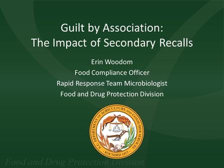 Guilt by Association: The Impact of Secondary Recalls Erin Woodom Food Compliance Officer Rapid Response Team Microbiologist Food and Drug Protection Division.