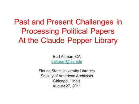 Past and Present Challenges in Processing Political Papers At the Claude Pepper Library Burt Altman, CA Florida State University Libraries.