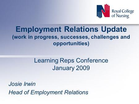 Employment Relations Update (work in progress, successes, challenges and opportunities) Learning Reps Conference January 2009 Josie Irwin Head of Employment.