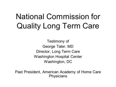 National Commission for Quality Long Term Care Testimony of George Taler, MD Director, Long Term Care Washington Hospital Center Washington, DC Past President,