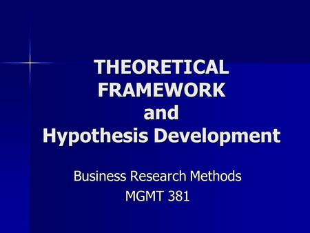 THEORETICAL FRAMEWORK and Hypothesis Development Business Research Methods MGMT 381.