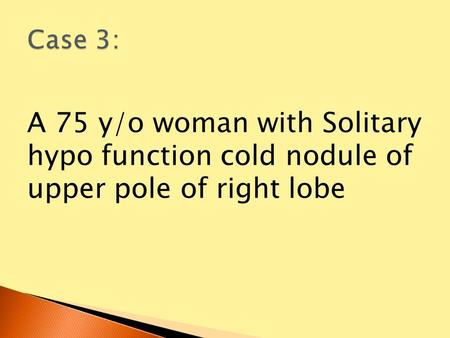 A 75 y/o woman with Solitary hypo function cold nodule of upper pole of right lobe.