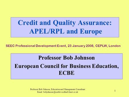 Professor Bob Johnson, Education and Management Consultant  1 Credit and Quality Assurance: APEL/RPL and Europe.