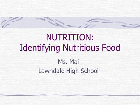 NUTRITION: Identifying Nutritious Food Ms. Mai Lawndale High School.