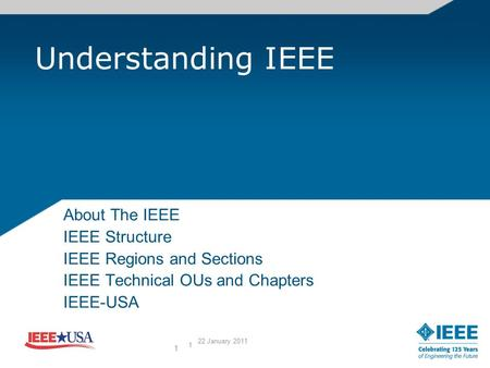 1 Understanding IEEE About The IEEE IEEE Structure IEEE Regions and Sections IEEE Technical OUs and Chapters IEEE-USA 1 22 January 2011.