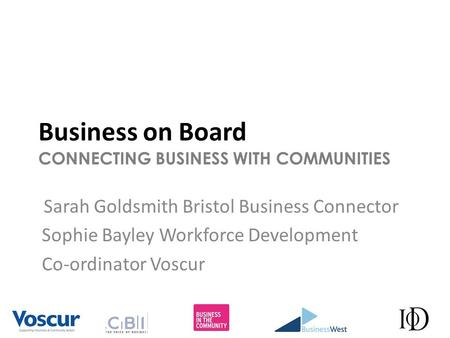 Business on Board CONNECTING BUSINESS WITH COMMUNITIES Sarah Goldsmith Bristol Business Connector Sophie Bayley Workforce Development Co-ordinator Voscur.
