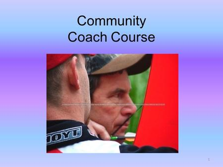 Community Coach Course 1. Welcome to the Community Coach Course Follows Intermediate Instructor and BAIT Certifications First level coach certification.