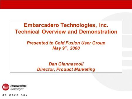 Embarcadero Technologies, Inc. Technical Overview and Demonstration Presented to Cold Fusion User Group May 9 th, 2000 Dan Giannascoli Director, Product.