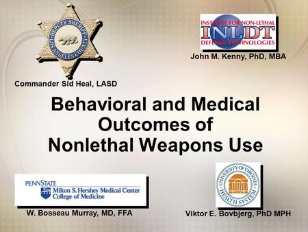 Viktor E. Bovbjerg, PhD MPH W. Bosseau Murray, MD, FFA John M. Kenny, PhD, MBA Commander Sid Heal, LASD Behavioral and Medical Outcomes of Nonlethal Weapons.
