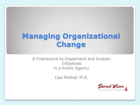 Managing Organizational Change A Framework to Implement and Sustain Initiatives in a Public Agency Lisa Molinar M.A.