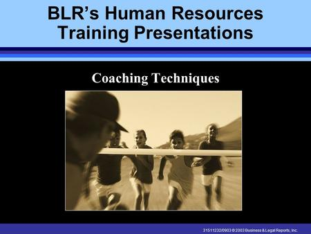 31511232/0903 © 2003 Business & Legal Reports, Inc. BLR's Human Resources Training Presentations Coaching Techniques.