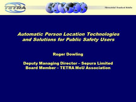 Automatic Person Location Technologies and Solutions for Public Safety Users Roger Dowling Deputy Managing Director – Sepura Limited Board Member – TETRA.